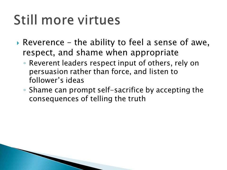  Reverence – the ability to feel a sense of awe, respect, and shame when appropriate ◦ Reverent leaders respect input of others, rely on persuasion rather than force, and listen to follower's ideas ◦ Shame can prompt self-sacrifice by accepting the consequences of telling the truth
