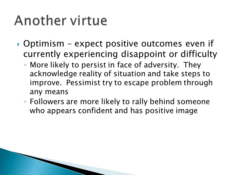  Optimism – expect positive outcomes even if currently experiencing disappoint or difficulty ◦ More likely to persist in face of adversity.