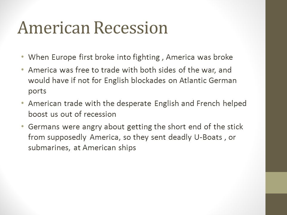 American Recession When Europe first broke into fighting, America was broke America was free to trade with both sides of the war, and would have if not for English blockades on Atlantic German ports American trade with the desperate English and French helped boost us out of recession Germans were angry about getting the short end of the stick from supposedly America, so they sent deadly U-Boats, or submarines, at American ships