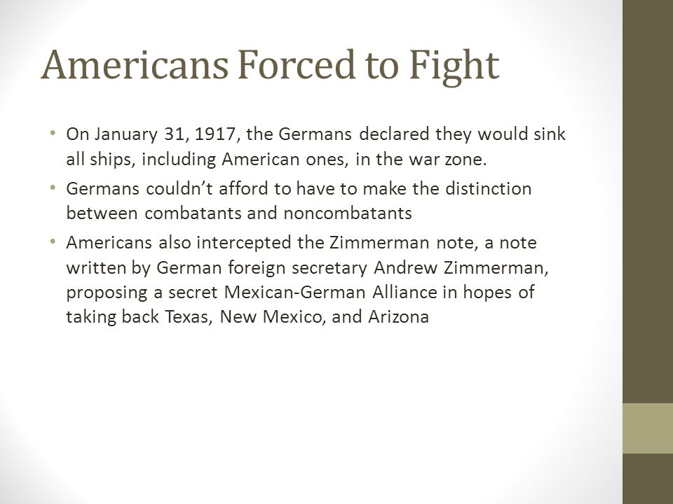 Americans Forced to Fight On January 31, 1917, the Germans declared they would sink all ships, including American ones, in the war zone.