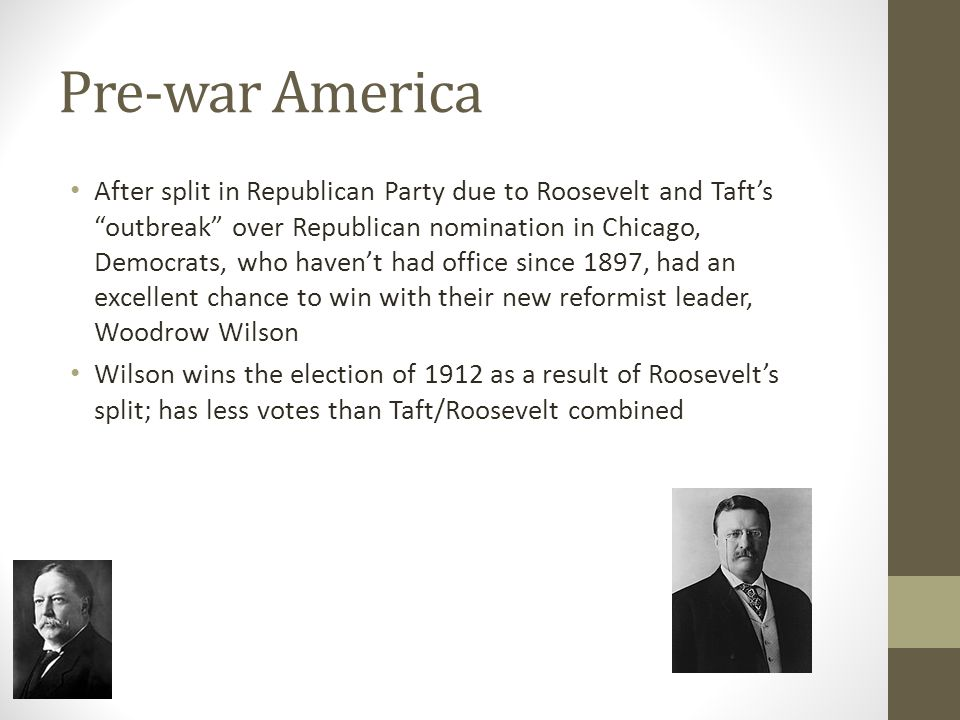 Pre-war America After split in Republican Party due to Roosevelt and Taft's outbreak over Republican nomination in Chicago, Democrats, who haven't had office since 1897, had an excellent chance to win with their new reformist leader, Woodrow Wilson Wilson wins the election of 1912 as a result of Roosevelt's split; has less votes than Taft/Roosevelt combined