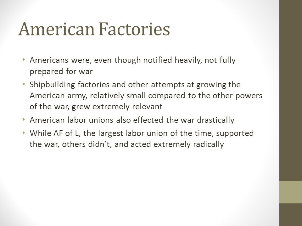 American Factories Americans were, even though notified heavily, not fully prepared for war Shipbuilding factories and other attempts at growing the American army, relatively small compared to the other powers of the war, grew extremely relevant American labor unions also effected the war drastically While AF of L, the largest labor union of the time, supported the war, others didn't, and acted extremely radically