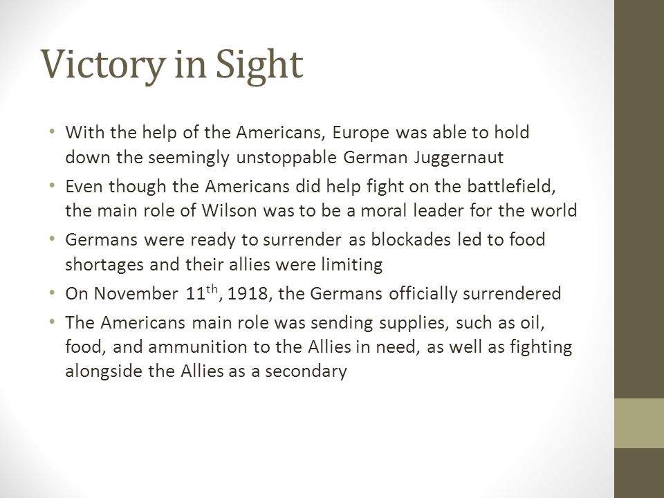 Victory in Sight With the help of the Americans, Europe was able to hold down the seemingly unstoppable German Juggernaut Even though the Americans did help fight on the battlefield, the main role of Wilson was to be a moral leader for the world Germans were ready to surrender as blockades led to food shortages and their allies were limiting On November 11 th, 1918, the Germans officially surrendered The Americans main role was sending supplies, such as oil, food, and ammunition to the Allies in need, as well as fighting alongside the Allies as a secondary