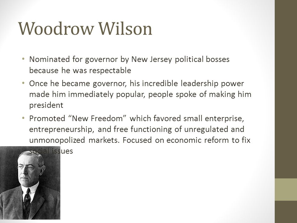 Woodrow Wilson Nominated for governor by New Jersey political bosses because he was respectable Once he became governor, his incredible leadership power made him immediately popular, people spoke of making him president Promoted New Freedom which favored small enterprise, entrepreneurship, and free functioning of unregulated and unmonopolized markets.
