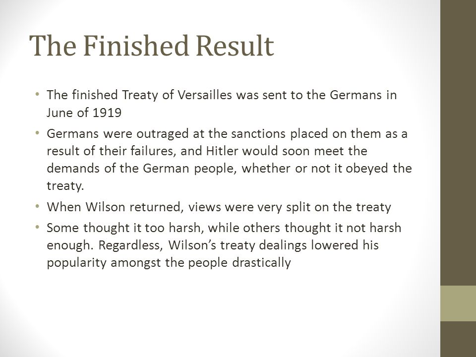 The Finished Result The finished Treaty of Versailles was sent to the Germans in June of 1919 Germans were outraged at the sanctions placed on them as a result of their failures, and Hitler would soon meet the demands of the German people, whether or not it obeyed the treaty.