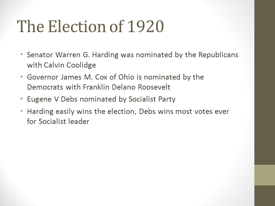 The Election of 1920 Senator Warren G. Harding was nominated by the Republicans with Calvin Coolidge Governor James M. Cox of Ohio is nominated by the