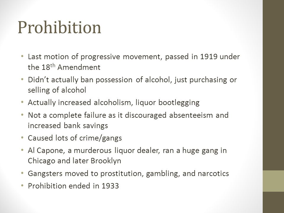 Prohibition Last motion of progressive movement, passed in 1919 under the 18 th Amendment Didn't actually ban possession of alcohol, just purchasing or selling of alcohol Actually increased alcoholism, liquor bootlegging Not a complete failure as it discouraged absenteeism and increased bank savings Caused lots of crime/gangs Al Capone, a murderous liquor dealer, ran a huge gang in Chicago and later Brooklyn Gangsters moved to prostitution, gambling, and narcotics Prohibition ended in 1933