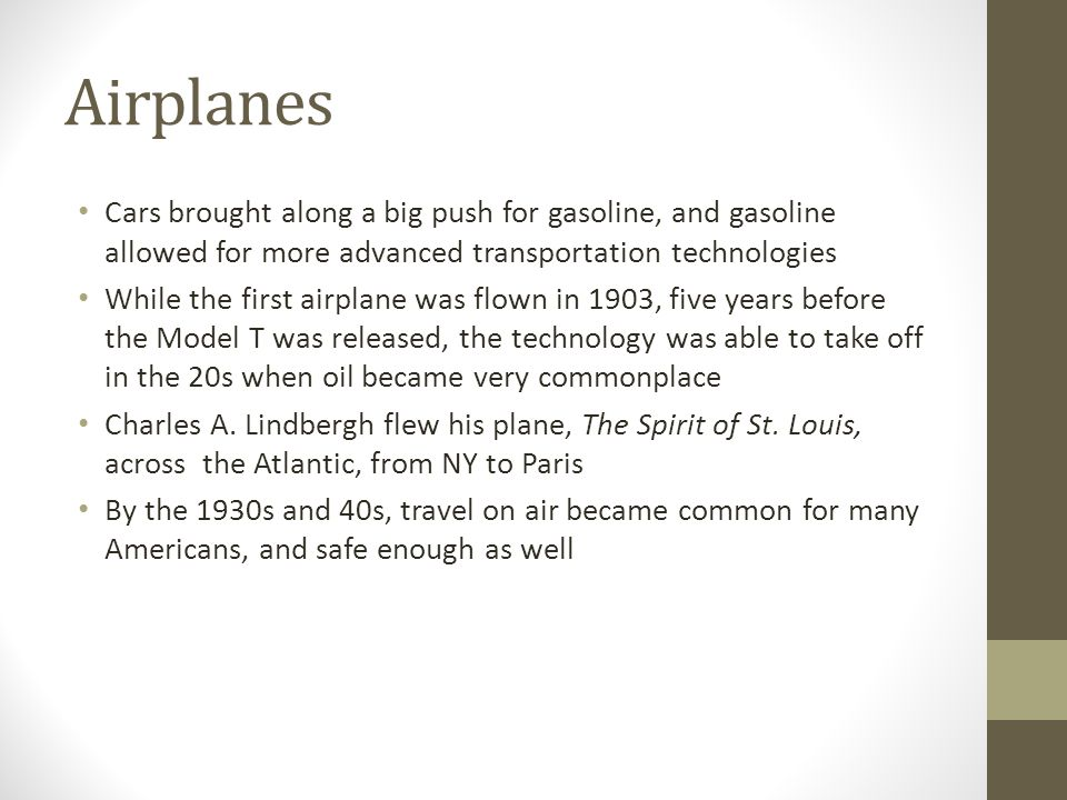 Airplanes Cars brought along a big push for gasoline, and gasoline allowed for more advanced transportation technologies While the first airplane was flown in 1903, five years before the Model T was released, the technology was able to take off in the 20s when oil became very commonplace Charles A.