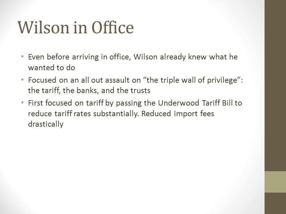 Wilson in Office Even before arriving in office, Wilson already knew what he wanted to do Focused on an all out assault on the triple wall of privilege : the tariff, the banks, and the trusts First focused on tariff by passing the Underwood Tariff Bill to reduce tariff rates substantially.