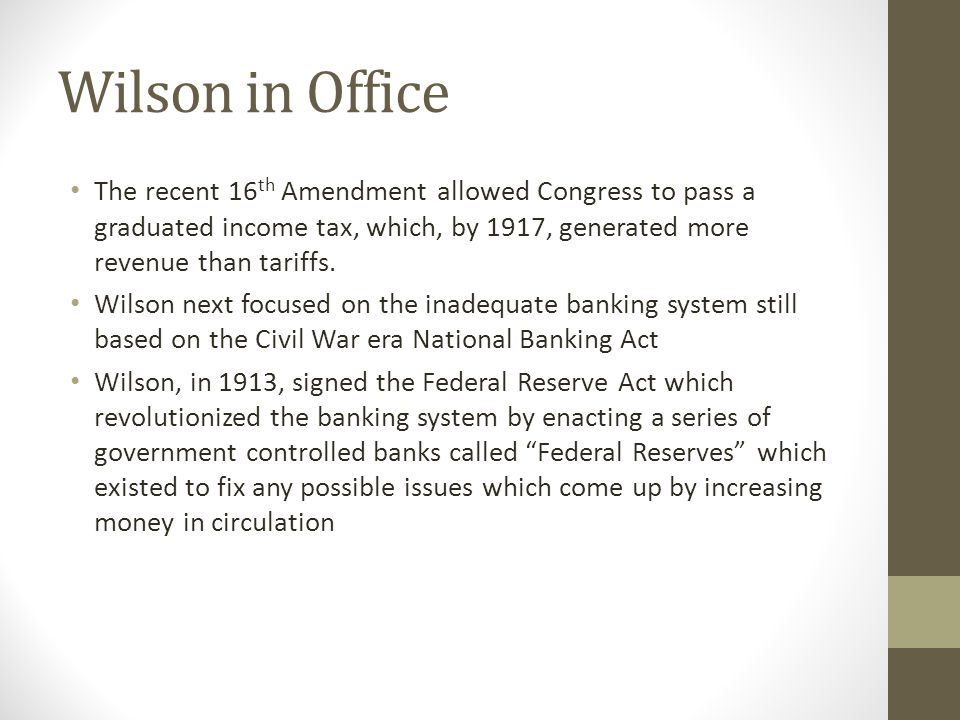Wilson in Office The recent 16 th Amendment allowed Congress to pass a graduated income tax, which, by 1917, generated more revenue than tariffs.