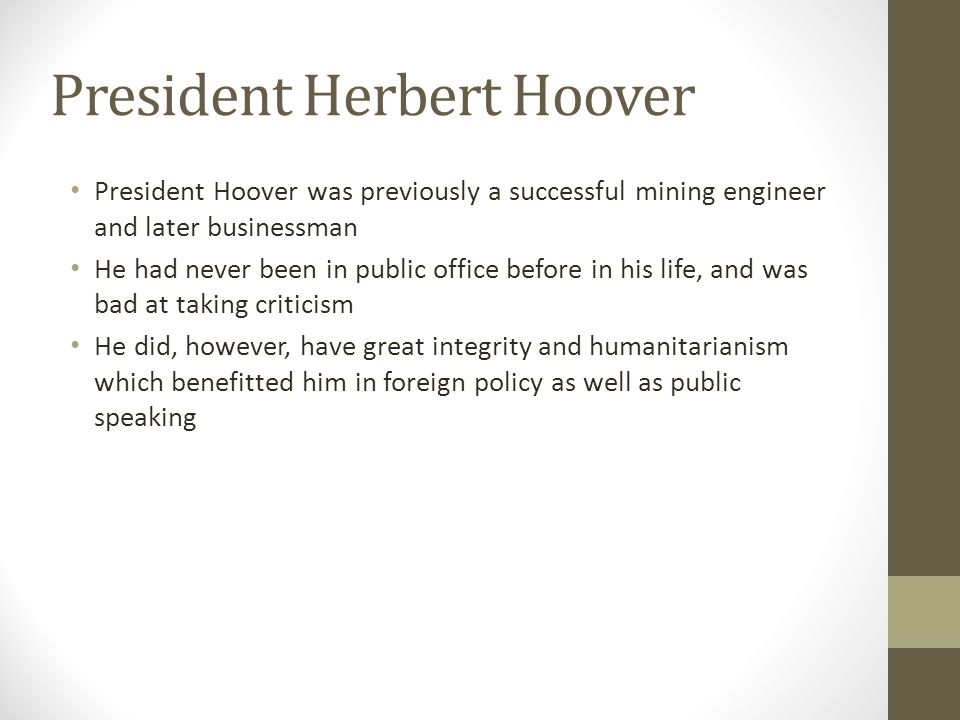 President Herbert Hoover President Hoover was previously a successful mining engineer and later businessman He had never been in public office before in his life, and was bad at taking criticism He did, however, have great integrity and humanitarianism which benefitted him in foreign policy as well as public speaking