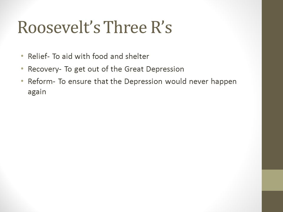 Roosevelt's Three R's Relief- To aid with food and shelter Recovery- To get out of the Great Depression Reform- To ensure that the Depression would never happen again