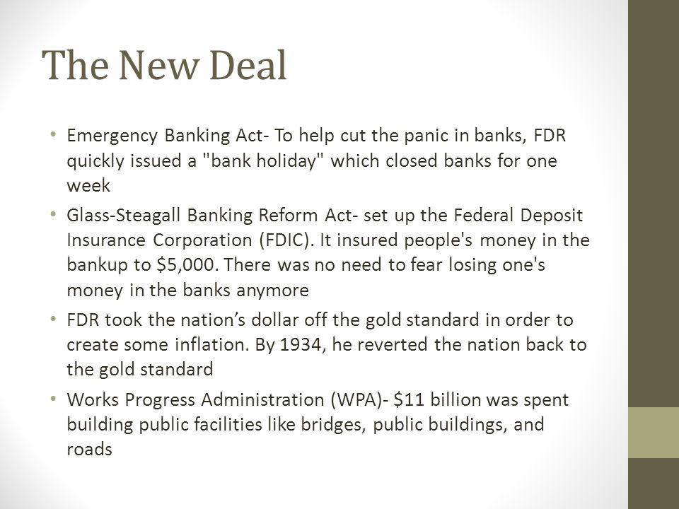 The New Deal Emergency Banking Act- To help cut the panic in banks, FDR quickly issued a bank holiday which closed banks for one week Glass-Steagall Banking Reform Act- set up the Federal Deposit Insurance Corporation (FDIC).