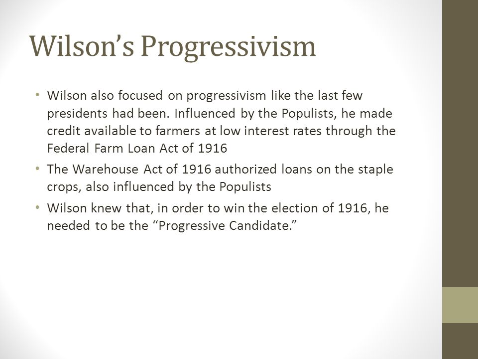 Wilson's Progressivism Wilson also focused on progressivism like the last few presidents had been. Influenced by the Populists, he made credit availab