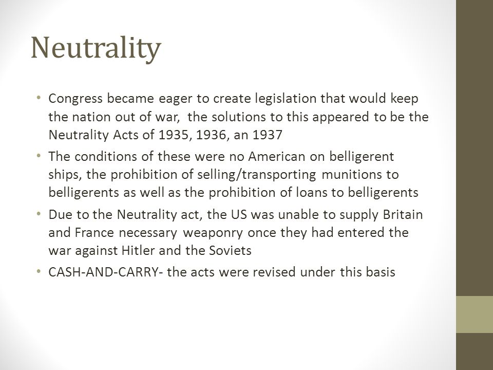 Neutrality Congress became eager to create legislation that would keep the nation out of war, the solutions to this appeared to be the Neutrality Acts of 1935, 1936, an 1937 The conditions of these were no American on belligerent ships, the prohibition of selling/transporting munitions to belligerents as well as the prohibition of loans to belligerents Due to the Neutrality act, the US was unable to supply Britain and France necessary weaponry once they had entered the war against Hitler and the Soviets CASH-AND-CARRY- the acts were revised under this basis