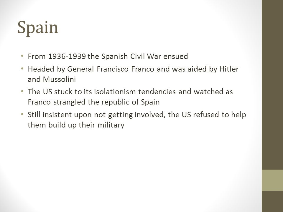 Spain From 1936-1939 the Spanish Civil War ensued Headed by General Francisco Franco and was aided by Hitler and Mussolini The US stuck to its isolationism tendencies and watched as Franco strangled the republic of Spain Still insistent upon not getting involved, the US refused to help them build up their military