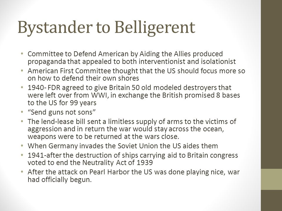 Bystander to Belligerent Committee to Defend American by Aiding the Allies produced propaganda that appealed to both interventionist and isolationist American First Committee thought that the US should focus more so on how to defend their own shores 1940- FDR agreed to give Britain 50 old modeled destroyers that were left over from WWI, in exchange the British promised 8 bases to the US for 99 years Send guns not sons The lend-lease bill sent a limitless supply of arms to the victims of aggression and in return the war would stay across the ocean, weapons were to be returned at the wars close.