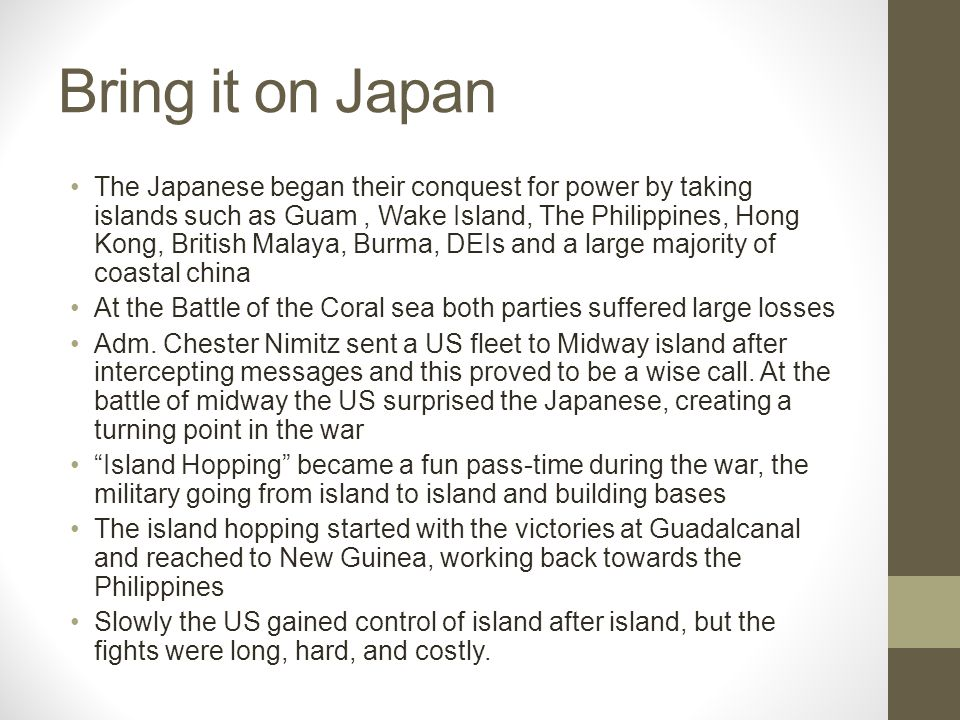 Bring it on Japan The Japanese began their conquest for power by taking islands such as Guam, Wake Island, The Philippines, Hong Kong, British Malaya, Burma, DEIs and a large majority of coastal china At the Battle of the Coral sea both parties suffered large losses Adm.
