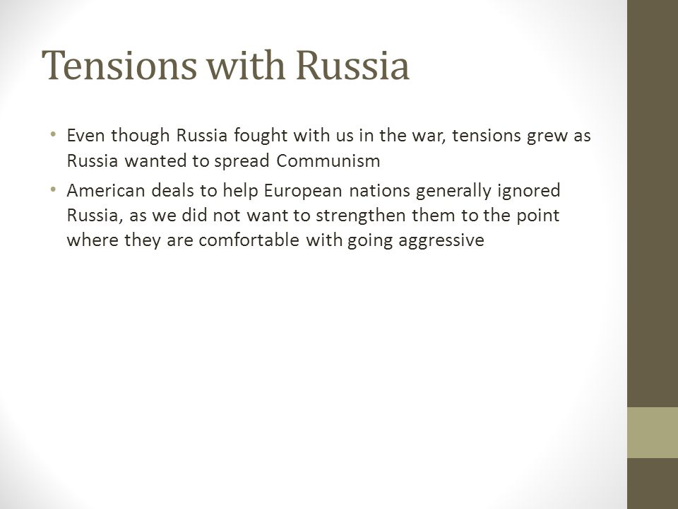 Tensions with Russia Even though Russia fought with us in the war, tensions grew as Russia wanted to spread Communism American deals to help European nations generally ignored Russia, as we did not want to strengthen them to the point where they are comfortable with going aggressive