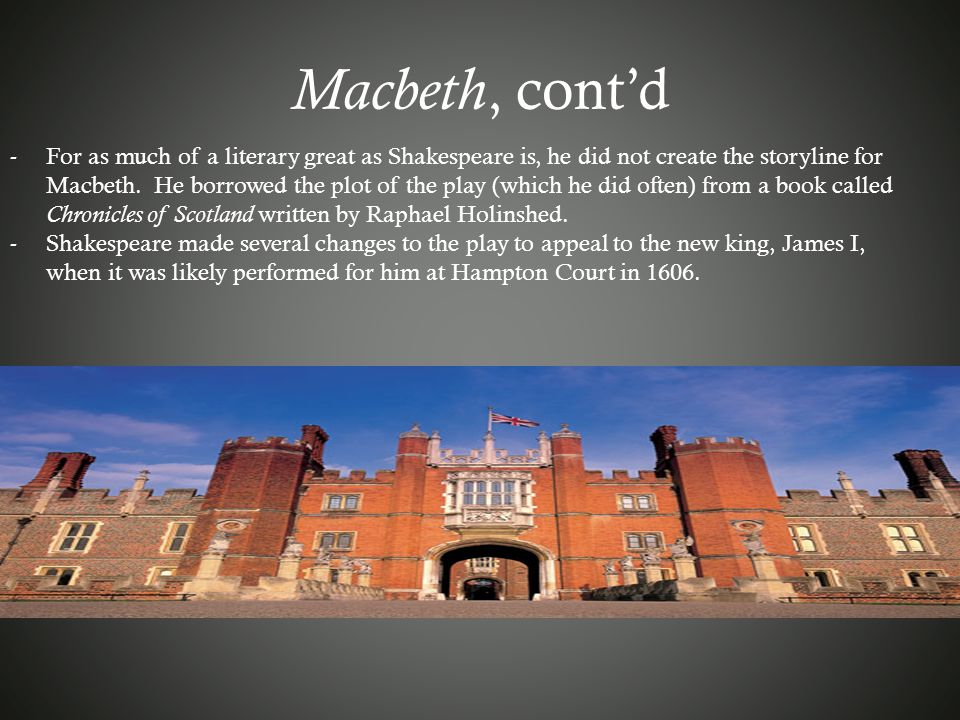 Macbeth, cont'd -For as much of a literary great as Shakespeare is, he did not create the storyline for Macbeth. He borrowed the plot of the play (whi