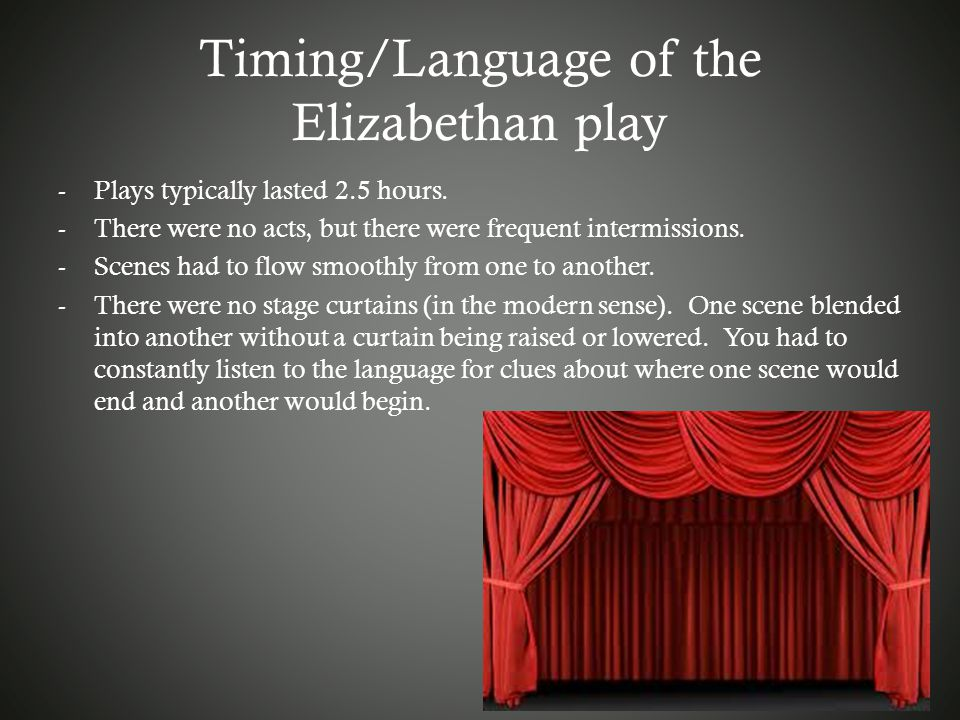 Timing/Language of the Elizabethan play -Plays typically lasted 2.5 hours. -There were no acts, but there were frequent intermissions. -Scenes had to