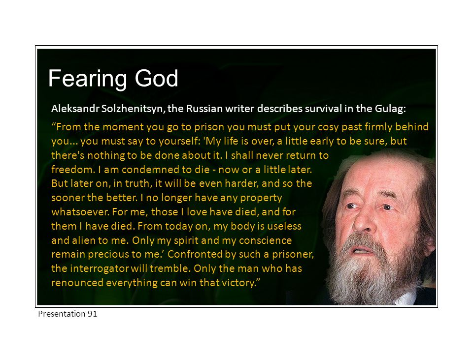Fearing God Aleksandr Solzhenitsyn, the Russian writer describes survival in the Gulag: From the moment you go to prison you must put your cosy past firmly behind you...