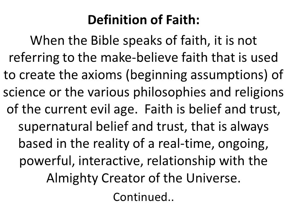 Faith: n.noun Confident belief in the truth, value, or trustworthiness of a person, idea, or thing. Belief that does not rest on logical proof or mate
