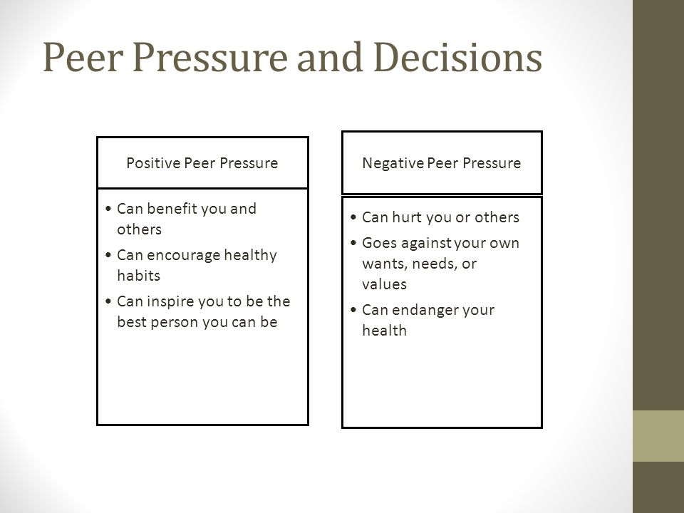 Peer Pressure and Decisions Positive Peer Pressure Negative Peer Pressure Can benefit you and others Can encourage healthy habits Can inspire you to b