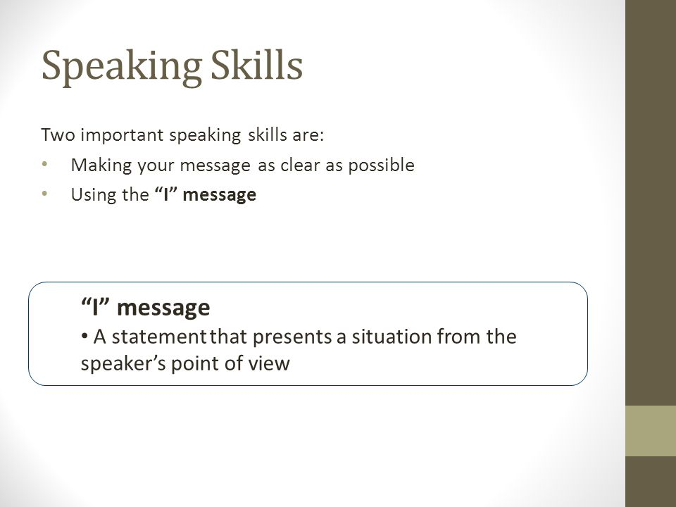 Speaking Skills Two important speaking skills are: Making your message as clear as possible Using the I message I message A statement that presents a situation from the speaker's point of view