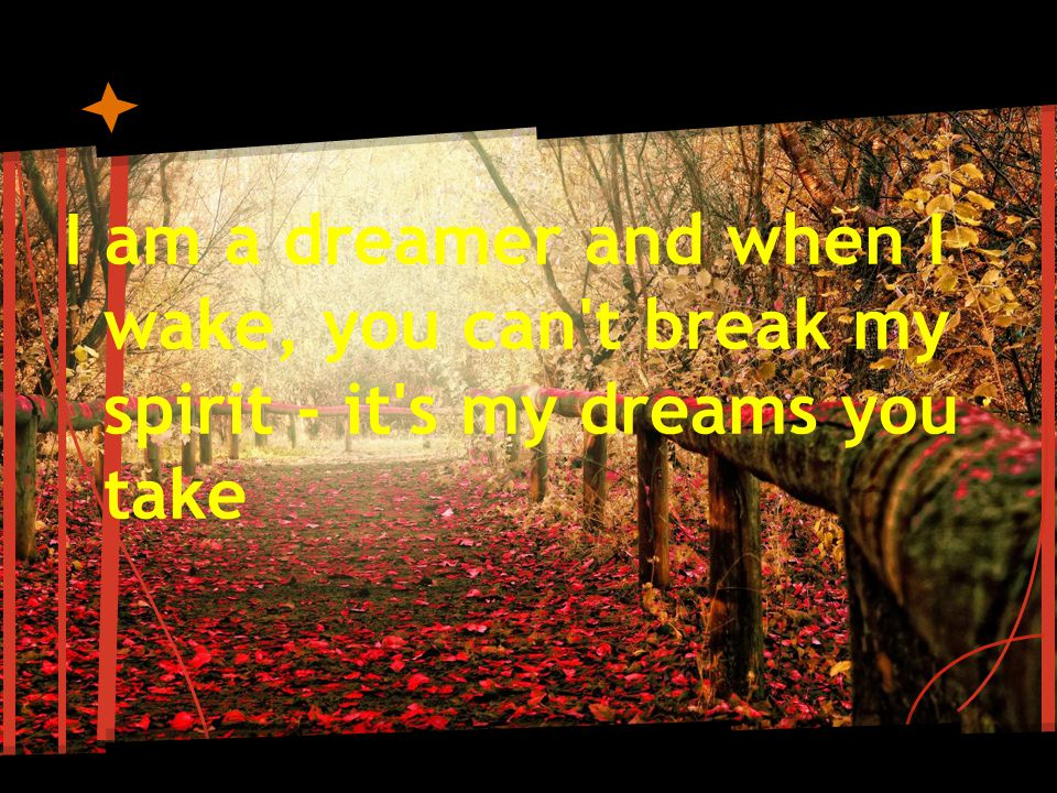I am a dreamer and when I wake, you can t break my spirit - it s my dreams you take