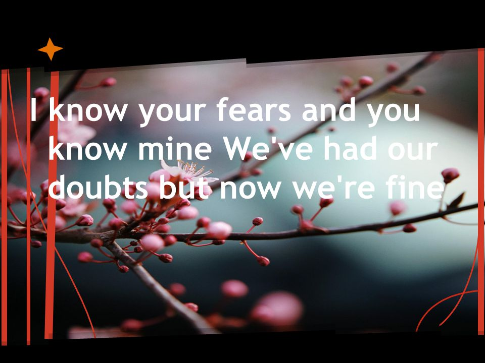 I know your fears and you know mine We ve had our doubts but now we re fine