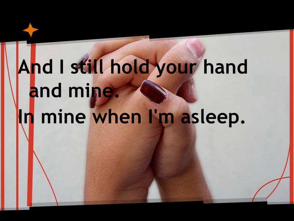 And I still hold your hand and mine. In mine when I m asleep.