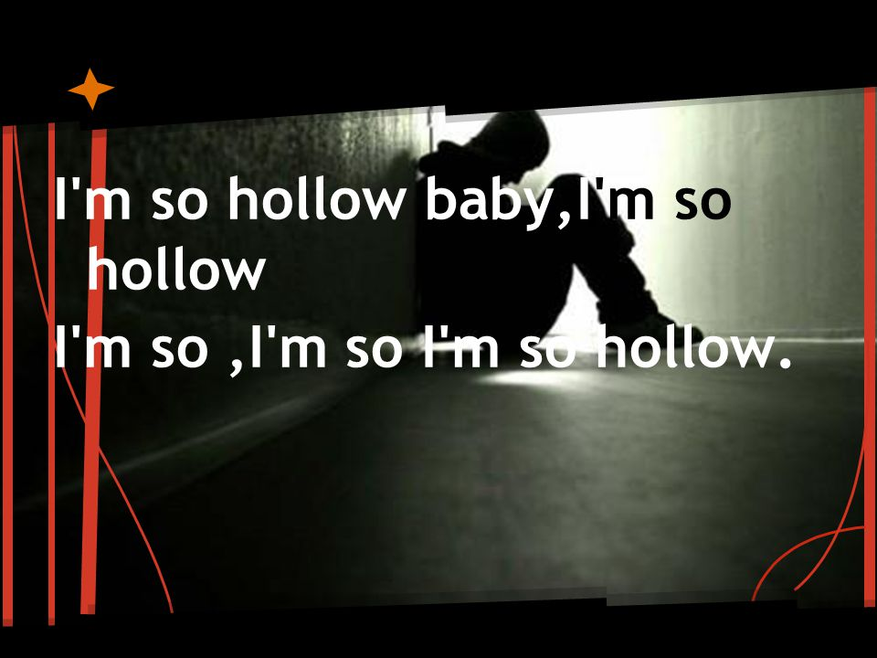 I m so hollow baby,I m so hollow I m so,I m so I m so hollow.