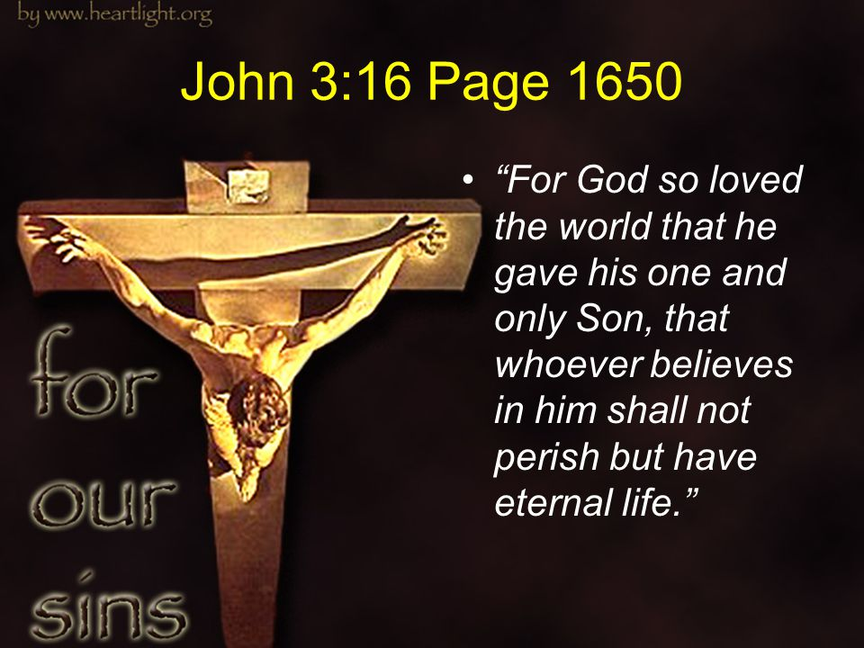 """John 3:16 Page 1650 """"For God so loved the world that he gave his one and only Son, that whoever believes in him shall not perish but have eternal life"""