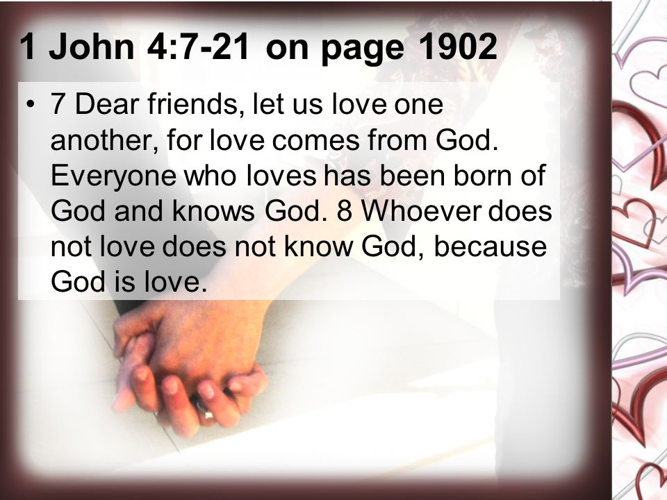 1 John 4:7-21 on page 1902 7 Dear friends, let us love one another, for love comes from God. Everyone who loves has been born of God and knows God. 8