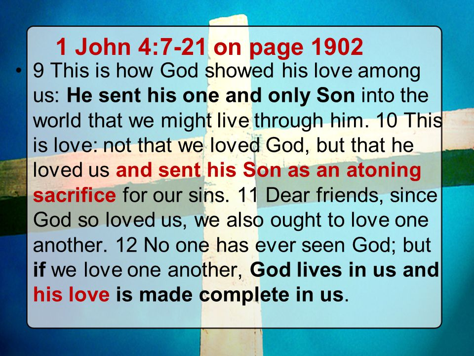 1 John 4:7-21 on page 1902 9 This is how God showed his love among us: He sent his one and only Son into the world that we might live through him. 10