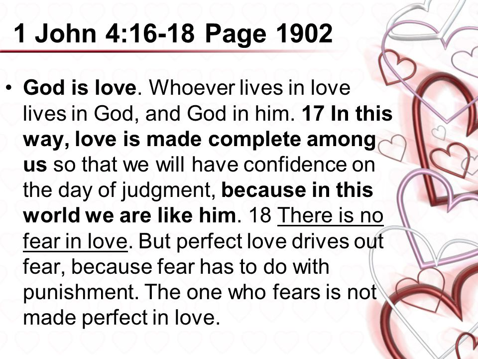 1 John 4:16-18 Page 1902 God is love. Whoever lives in love lives in God, and God in him. 17 In this way, love is made complete among us so that we wi