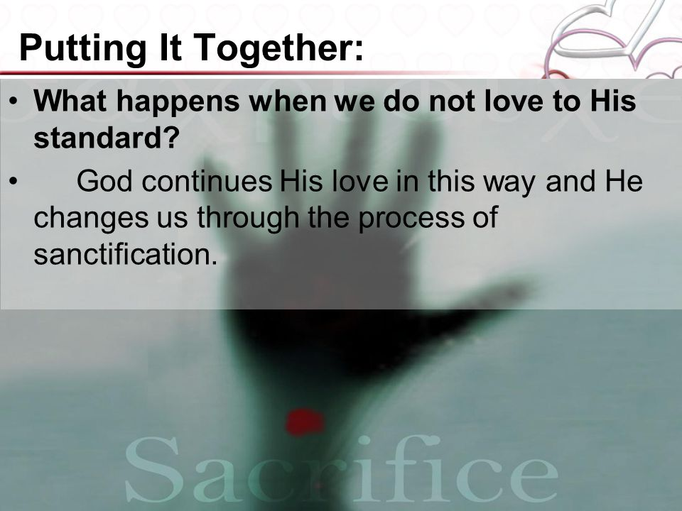 Putting It Together: What happens when we do not love to His standard? God continues His love in this way and He changes us through the process of san