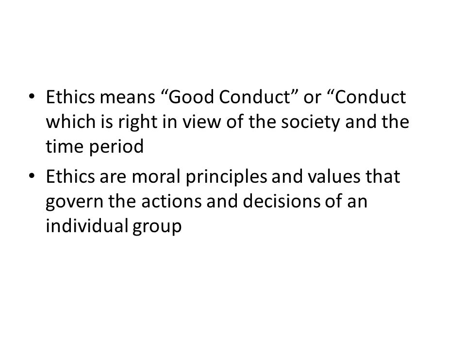 Ethics means Good Conduct or Conduct which is right in view of the society and the time period Ethics are moral principles and values that govern the actions and decisions of an individual group