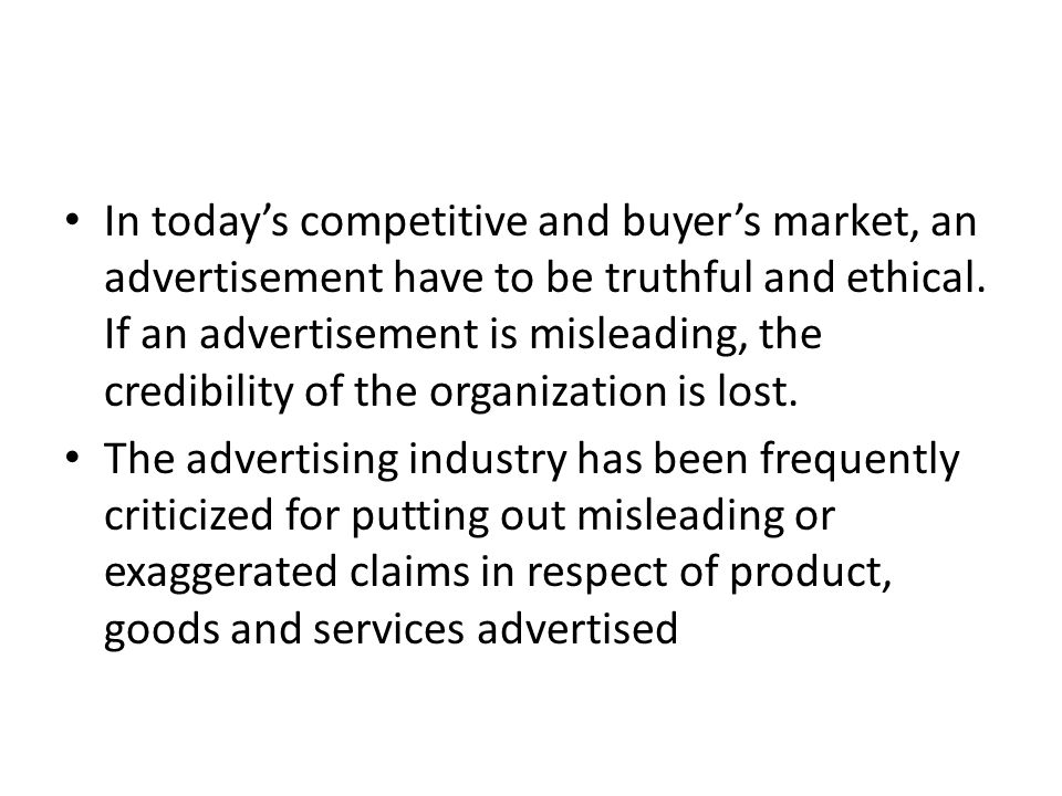 In today's competitive and buyer's market, an advertisement have to be truthful and ethical.