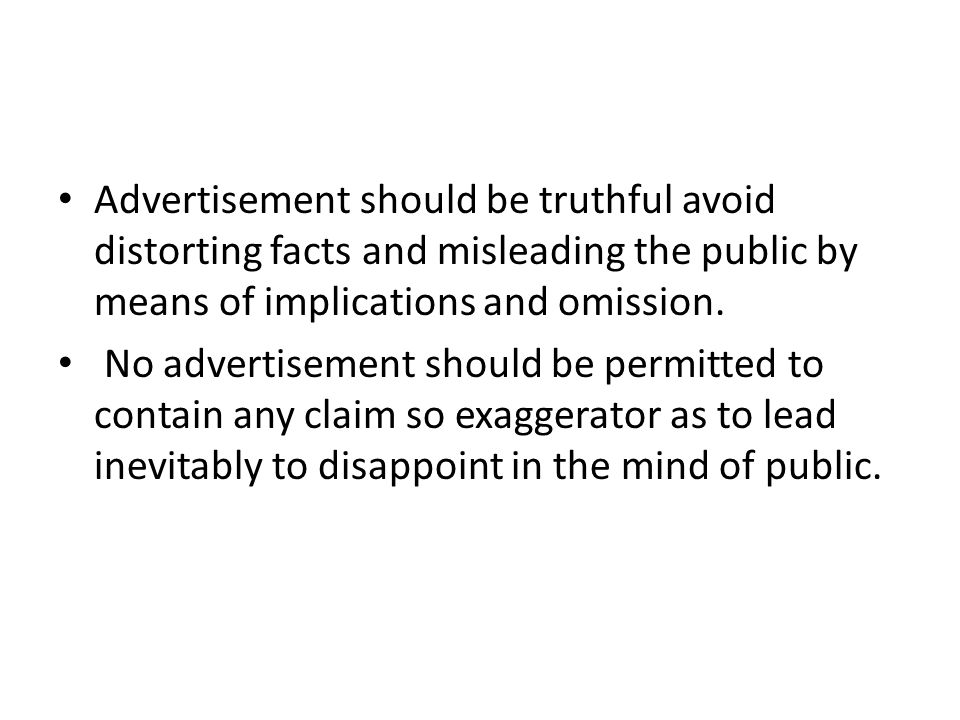 Advertisement should be truthful avoid distorting facts and misleading the public by means of implications and omission.