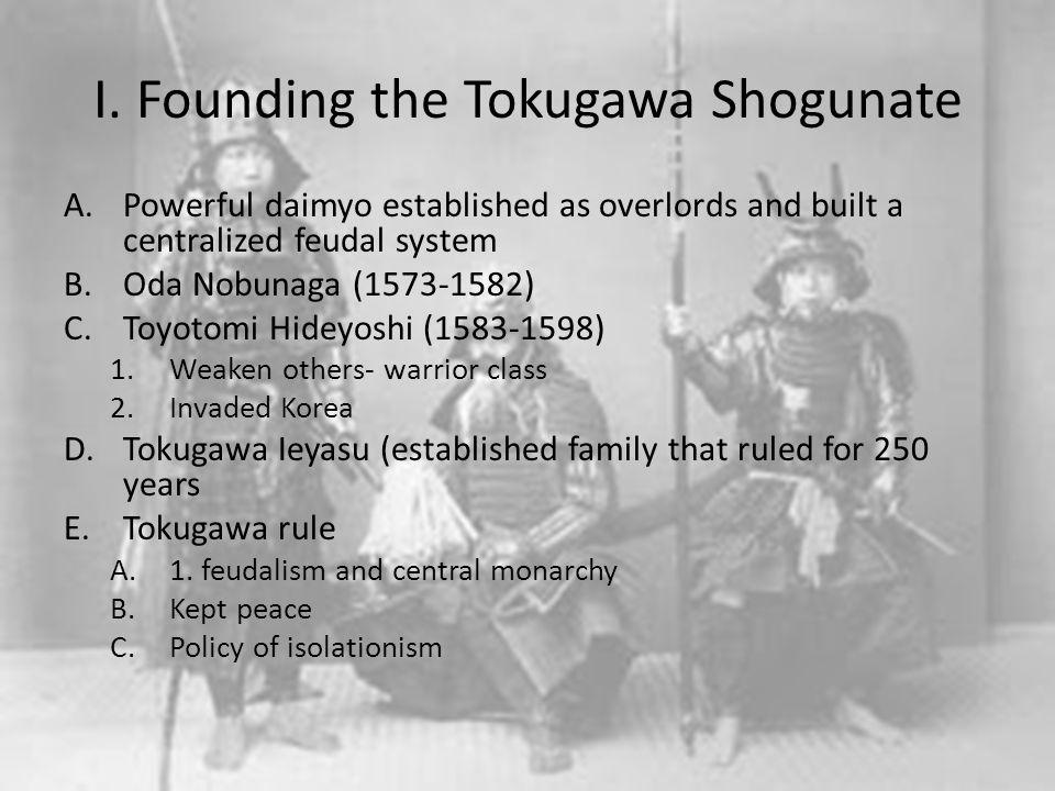 I. Founding the Tokugawa Shogunate A.Powerful daimyo established as overlords and built a centralized feudal system B.Oda Nobunaga (1573-1582) C.Toyot