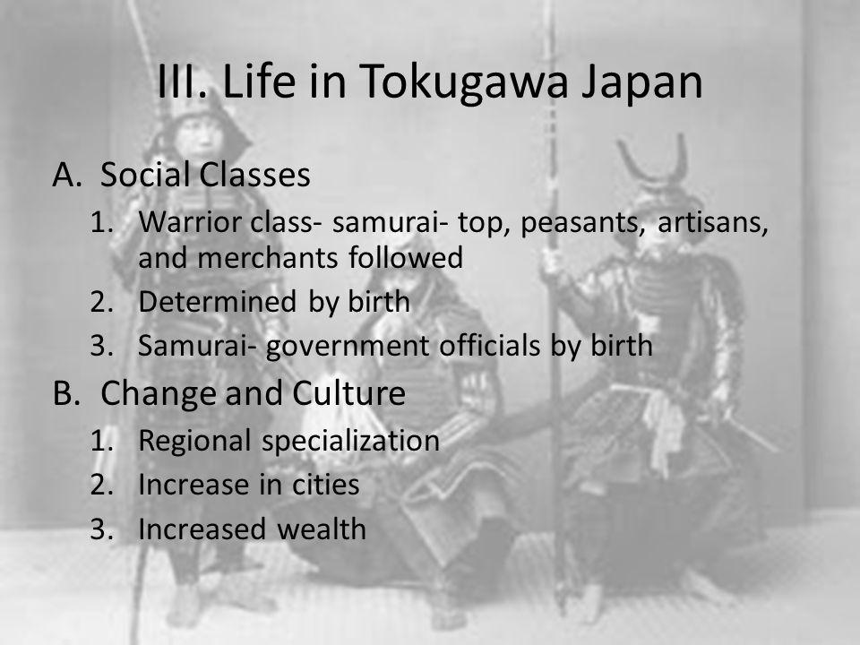 III. Life in Tokugawa Japan A.Social Classes 1.Warrior class- samurai- top, peasants, artisans, and merchants followed 2.Determined by birth 3.Samurai
