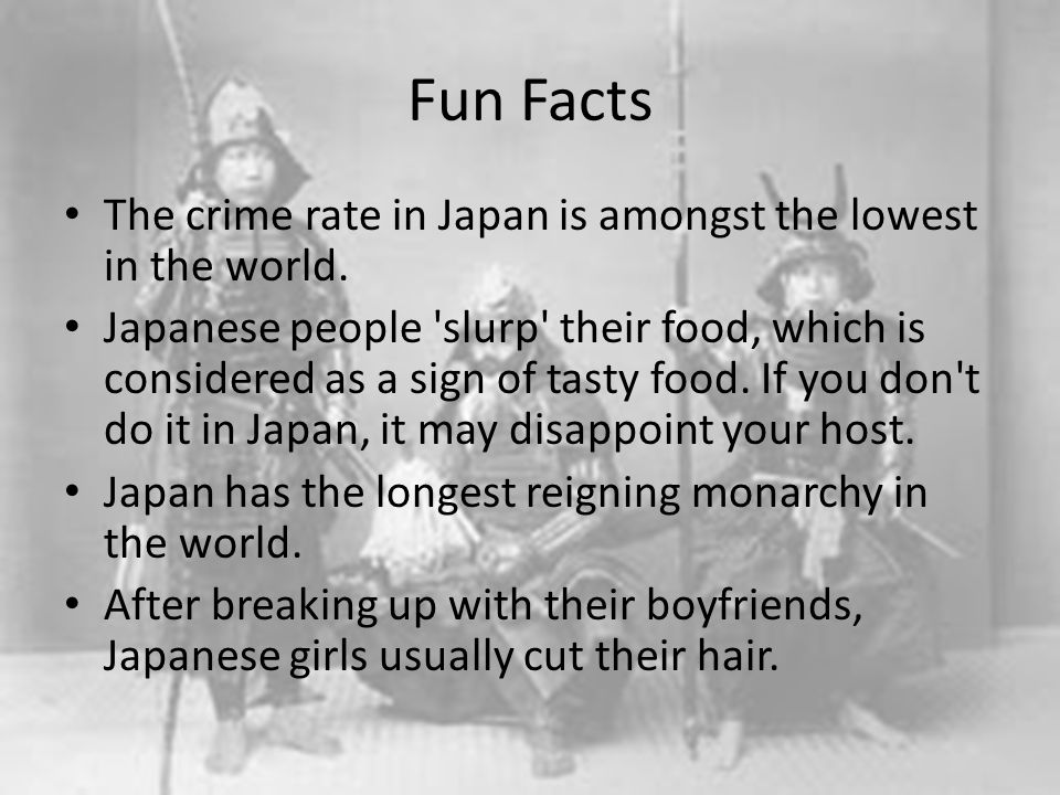 Fun Facts The crime rate in Japan is amongst the lowest in the world. Japanese people 'slurp' their food, which is considered as a sign of tasty food.