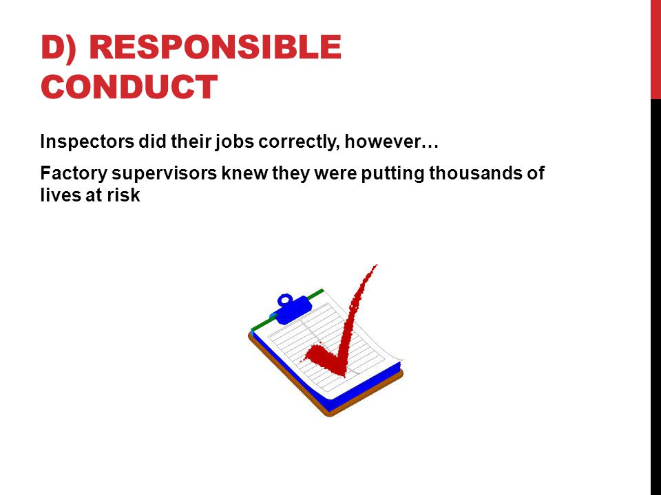 D) RESPONSIBLE CONDUCT Inspectors did their jobs correctly, however… Factory supervisors knew they were putting thousands of lives at risk