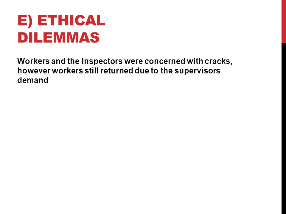 E) ETHICAL DILEMMAS Workers and the Inspectors were concerned with cracks, however workers still returned due to the supervisors demand