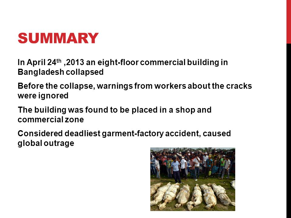 SUMMARY In April 24 th,2013 an eight-floor commercial building in Bangladesh collapsed Before the collapse, warnings from workers about the cracks were ignored The building was found to be placed in a shop and commercial zone Considered deadliest garment-factory accident, caused global outrage