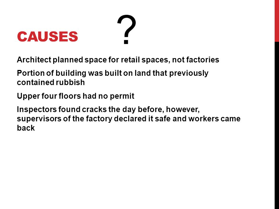 CAUSES Architect planned space for retail spaces, not factories Portion of building was built on land that previously contained rubbish Upper four floors had no permit Inspectors found cracks the day before, however, supervisors of the factory declared it safe and workers came back