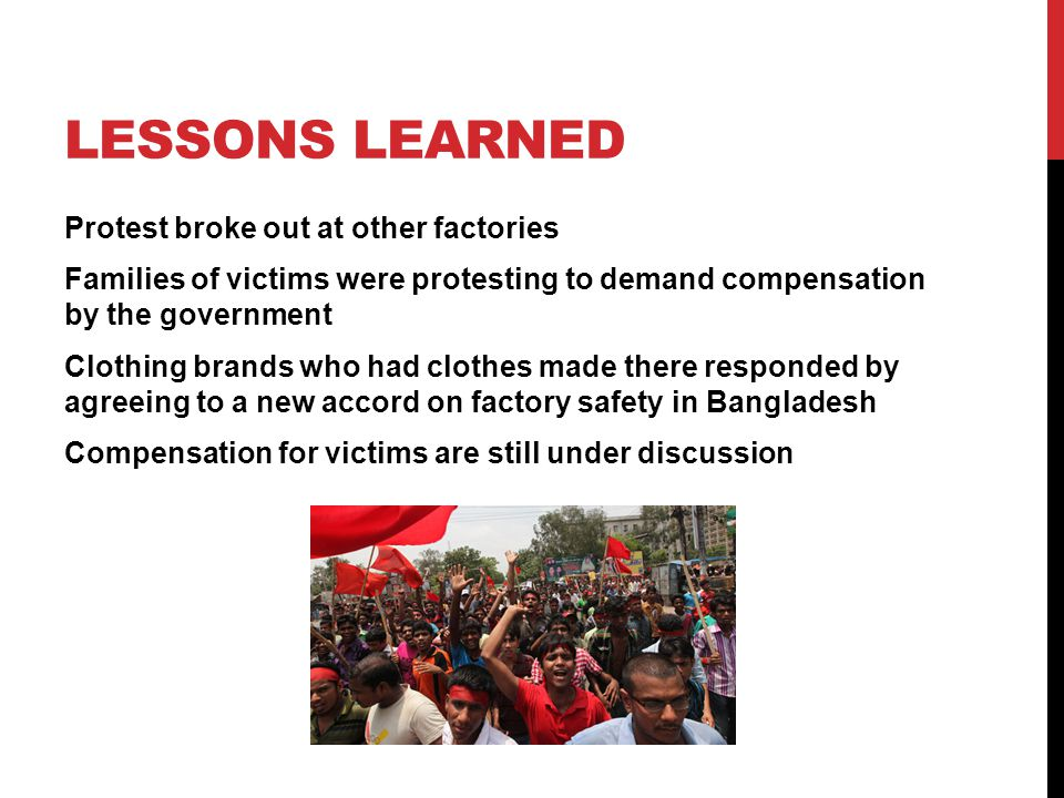 LESSONS LEARNED Protest broke out at other factories Families of victims were protesting to demand compensation by the government Clothing brands who had clothes made there responded by agreeing to a new accord on factory safety in Bangladesh Compensation for victims are still under discussion
