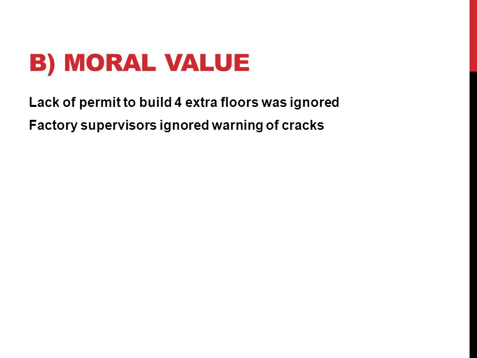 B) MORAL VALUE Lack of permit to build 4 extra floors was ignored Factory supervisors ignored warning of cracks
